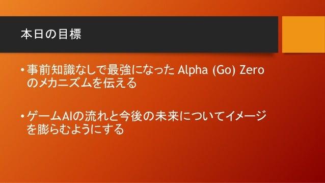 本日の目標 •事前知識なしで最強になった Alpha (Go) Zero のメカニズムを伝える •ゲームAIの流れと今後の未来についてイメージ を膨らむようにする
