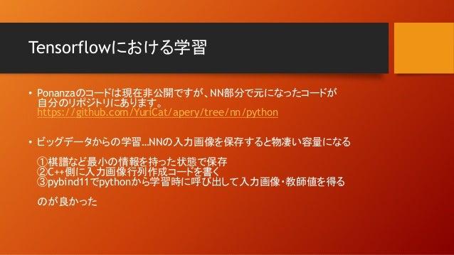 Tensorflowにおける学習 • Ponanzaのコードは現在非公開ですが、NN部分で元になったコードが 自分のリポジトリにあります。 https://github.com/YuriCat/apery/tree/nn/python • ビッ...