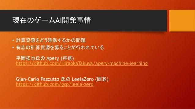 現在のゲームAI開発事情 • 計算資源をどう確保するかの問題 • 有志の計算資源を募ることが行われている 平岡拓也氏の Apery (将棋) https://github.com/HiraokaTakuya/apery-machine-lear...