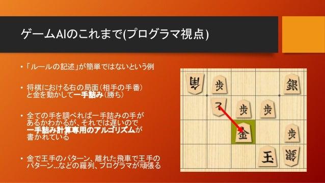 ゲームAIのこれまで(プログラマ視点) • 「ルールの記述」が簡単ではないという例 • 将棋における右の局面(相手の手番) と金を動かして一手詰み(勝ち) • 全ての手を調べれば一手詰みの手が あるかわかるが、それでは遅いので 一手詰み計算専用...