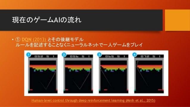 現在のゲームAIの流れ • ① DQN (2013) とその後継モデル ルールを記述することなくニューラルネットで一人ゲームをプレイ Human-level control through deep reinforcement learning...