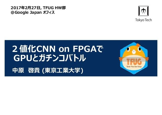 2値化CNN on FPGAで GPUとガチンコバトル 中原 啓貴 (東京⼯業⼤学) 2017年2⽉27⽇, TFUG HW部 @Google Japan オフィス