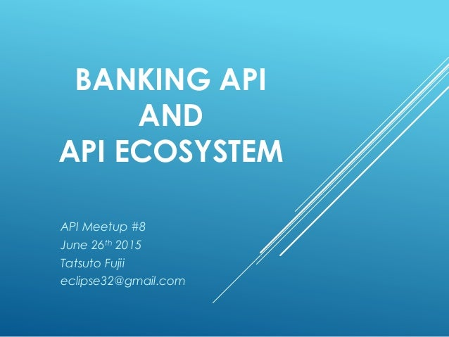 BANKING API AND API ECOSYSTEM API Meetup #8 June 26th 2015 Tatsuto Fujii eclipse32@gmail.com