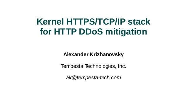 Kernel HTTPS/TCP/IP stack for HTTP DDoS mitigation Alexander Krizhanovsky Tempesta Technologies, Inc. ak@tempesta-tech.com