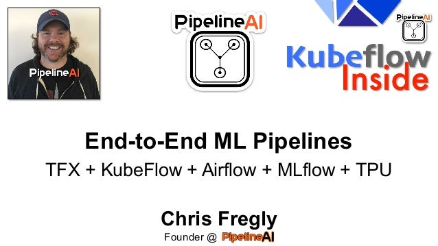 End-to-End ML Pipelines TFX + KubeFlow + Airflow + MLflow + TPU Chris Fregly Founder @ .