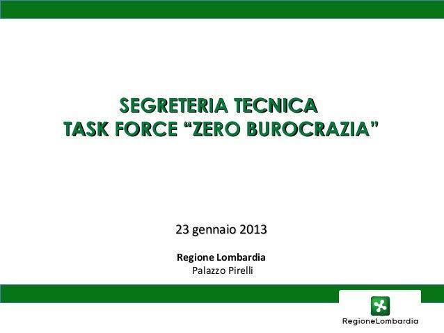 """SEGRETERIA TECNICATASK FORCE """"ZERO BUROCRAZIA""""         23 gennaio 2013          Regione Lombardia             Palazzo Pire..."""