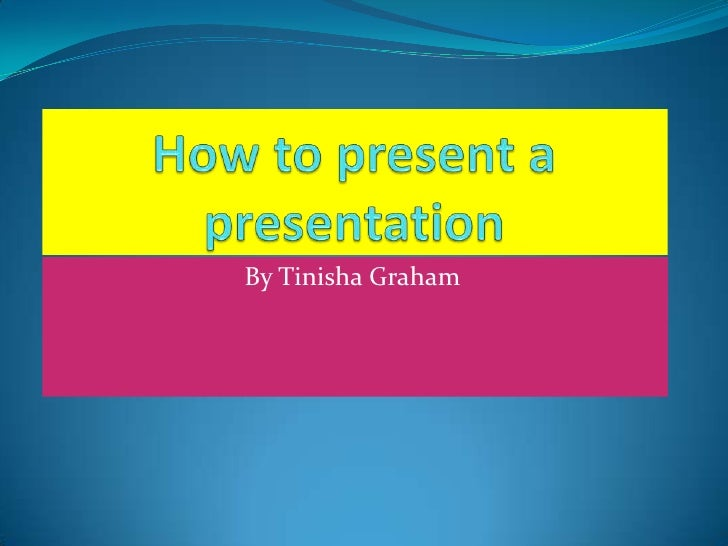 How to present a presentation <br />By Tinisha Graham<br />
