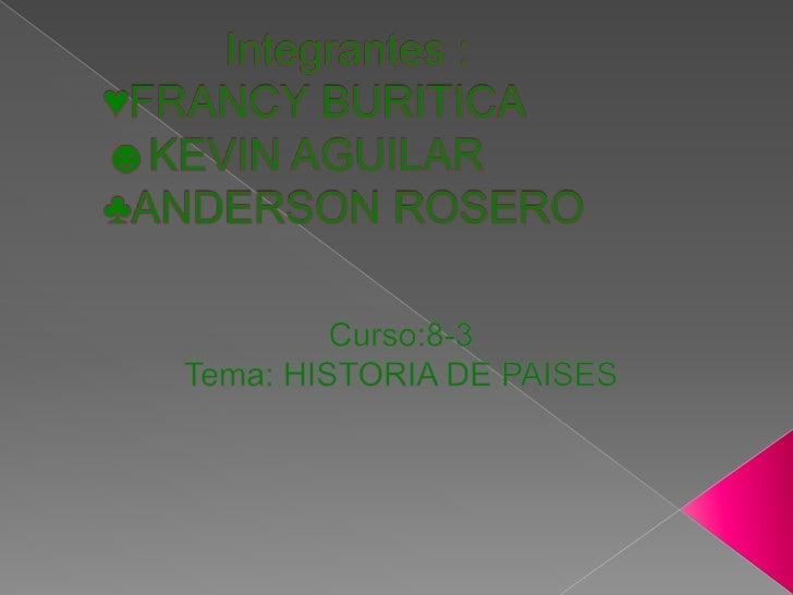 Integrantes :               ♥FRANCY BURITICA ☻KEVIN AGUILAR♣ANDERSON ROSERO<br />Curso:8-3<br />Tema: HISTORIA D...