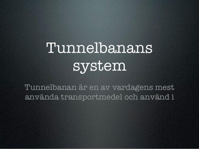 Tunnelbanans        systemTunnelbanan är en av vardagens mestanvända transportmedel och använd i
