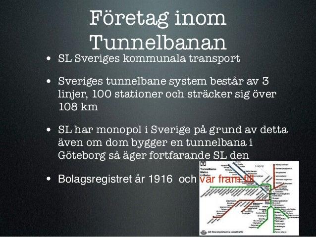 Företag inom         Tunnelbanan• SL Sveriges kommunala transport• Sveriges tunnelbane system består av 3  linjer, 100 sta...