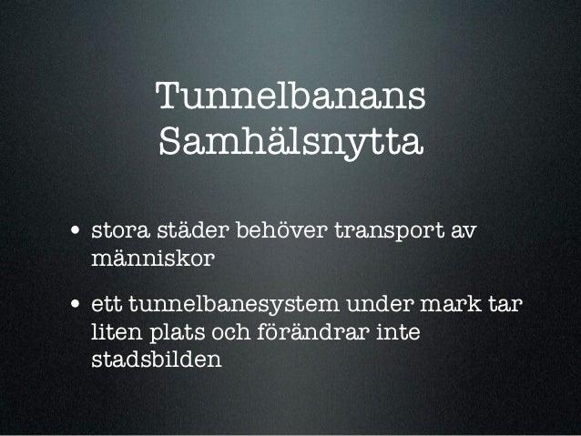 Tunnelbanans       Samhälsnytta• stora städer behöver transport av  människor• ett tunnelbanesystem under mark tar  liten ...