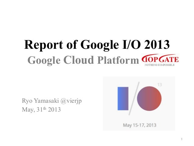 Report of Google I/O 2013Ryo Yamasaki @vierjpMay, 31th 2013	1	Google Cloud Platform