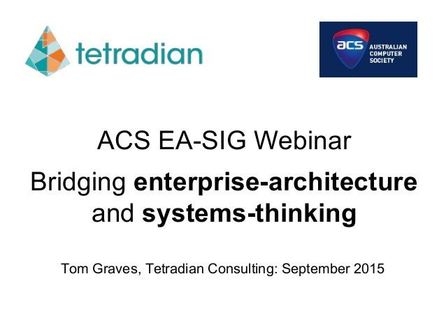 ACS EA-SIG Webinar Bridging enterprise-architecture and systems-thinking Tom Graves, Tetradian Consulting: September 2015