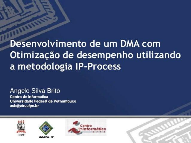 Desenvolvimento de um DMA com Otimização de desempenho utilizando a metodologia IP-Process Angelo Silva Brito Centro de In...