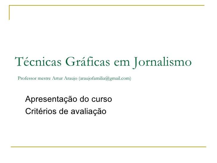 Técnicas Gráficas em Jornalismo   Professor mestre Artur Araujo (araujofamilia@gmail.com) Apresentação do curso Critérios ...