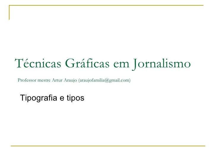 Tipografia e tipos Técnicas Gráficas em Jornalismo   Professor mestre Artur Araujo (araujofamilia@gmail.com)
