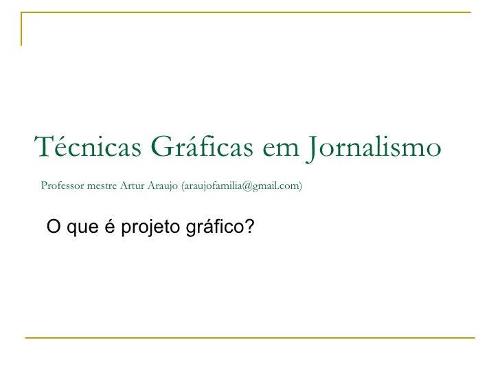 O que é projeto gráfico?  Técnicas Gráficas em Jornalismo   Professor mestre Artur Araujo (araujofamilia@gmail.com)