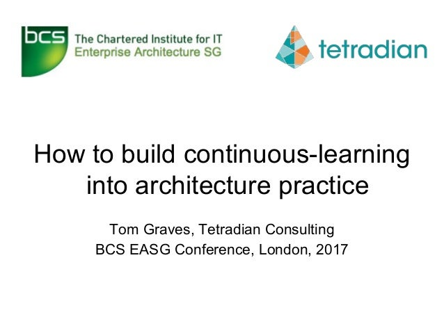 How to build continuous-learning into architecture practice Tom Graves, Tetradian Consulting BCS EASG Conference, London, ...