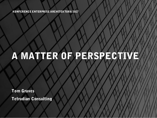A MATTER OF PERSPECTIVE Tom Graves Tetradian Consulting KONFERENCE ENTERPRISE ARCHITEKTURA 2017