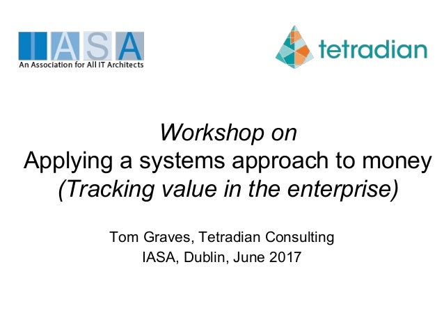 Workshop on Applying a systems approach to money (Tracking value in the enterprise) Tom Graves, Tetradian Consulting IASA,...