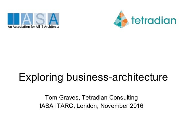 Exploring business-architecture Tom Graves, Tetradian Consulting IASA ITARC, London, November 2016