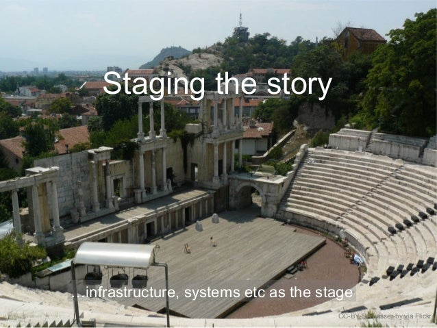 Staging the story CC-BY-SA passer-by via Flickr …infrastructure, systems etc as the stage