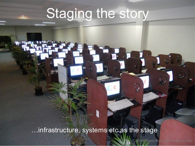 Staging the story …infrastructure, systems etc as the stage CC-BY-ND Costa Rica's Call Center via Flickr