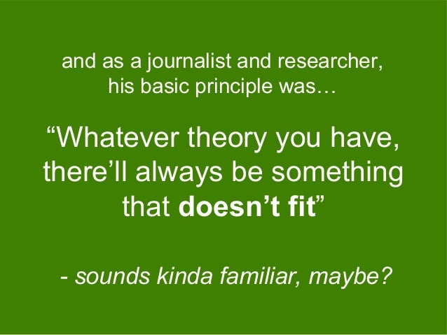 """""""Whatever theory you have, there'll always be something that doesn't fit"""" and as a journalist and researcher, his basic pr..."""