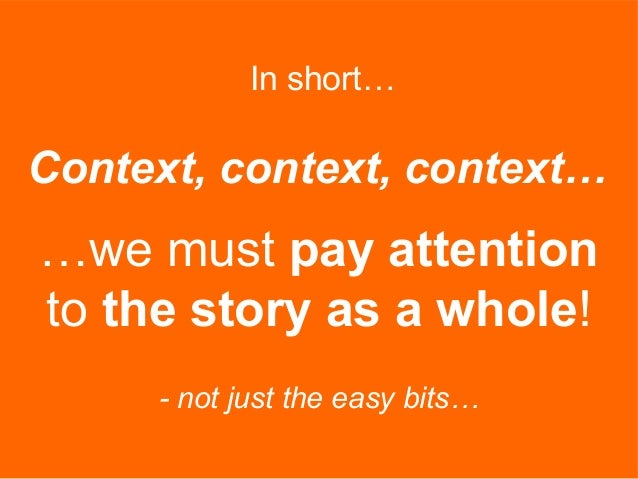 In short… …we must pay attention to the story as a whole! - not just the easy bits… Context, context, context…