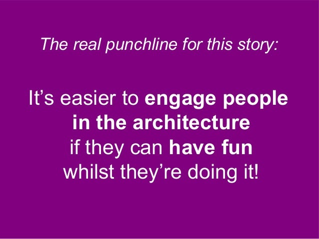 It's easier to engage people in the architecture if they can have fun whilst they're doing it! The real punchline for this...