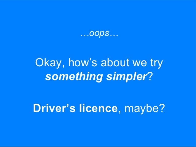 …oops… Okay, how's about we try something simpler? Driver's licence, maybe?