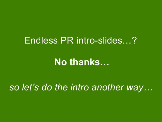 No thanks… Endless PR intro-slides…? so let's do the intro another way…