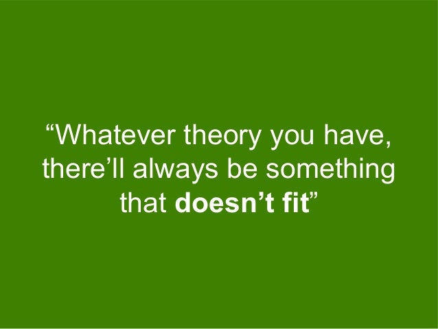 """""""Whatever theory you have, there'll always be something that doesn't fit"""""""