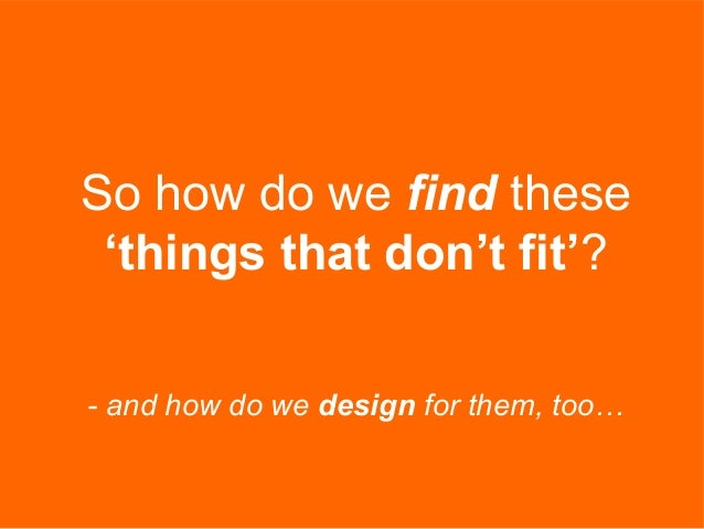 So how do we find these 'things that don't fit'? - and how do we design for them, too…