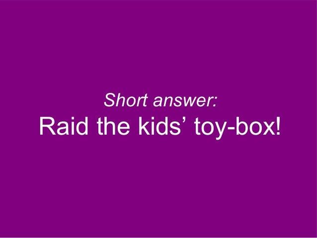 Short answer: Raid the kids' toy-box!