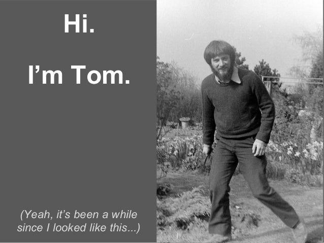 Hi. (Yeah, it's been a while since I looked like this...) I'm Tom.
