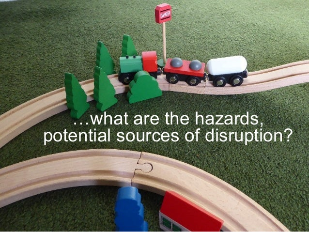 …what are the hazards, potential sources of disruption?