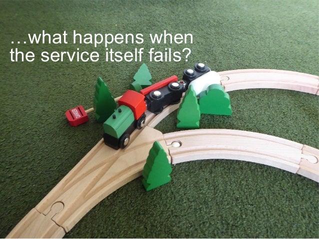…what happens when the service itself fails?