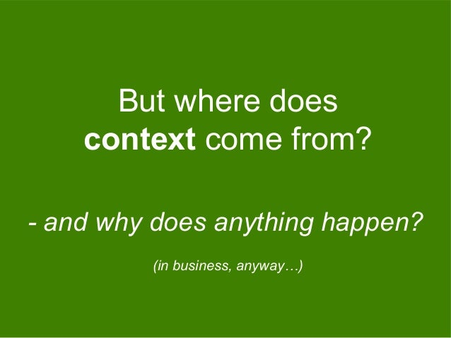 But where does context come from? - and why does anything happen? (in business, anyway…)