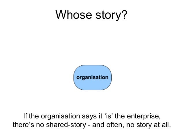 If the organisation says it 'is' the enterprise, there's no shared-story - and often, no story at all. Whose story?