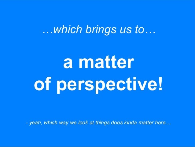 …which brings us to… a matter of perspective! - yeah, which way we look at things does kinda matter here…