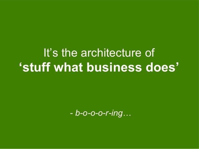 - b-o-o-o-r-ing… It's the architecture of 'stuff what business does'