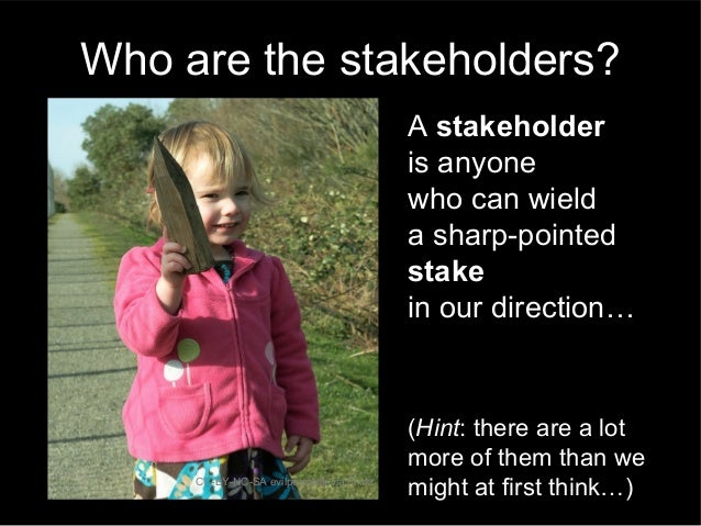 A stakeholder is anyone who can wield a sharp-pointed stake in our direction… CC-BY-NC-SA evilpeacock via Flickr Who are t...