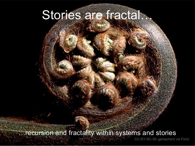 Stories are fractal… …recursion and fractality within systems and stories CC-BY-NC-SA gjshepherd via Flickr