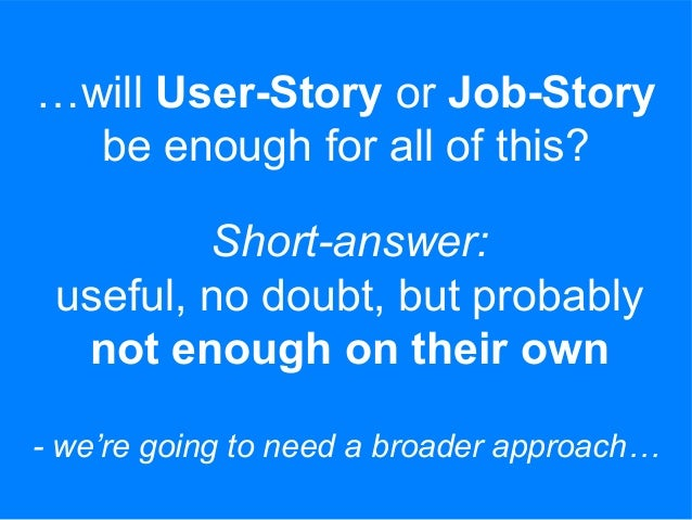 …will User-Story or Job-Story be enough for all of this? Short-answer: useful, no doubt, but probably not enough on their ...