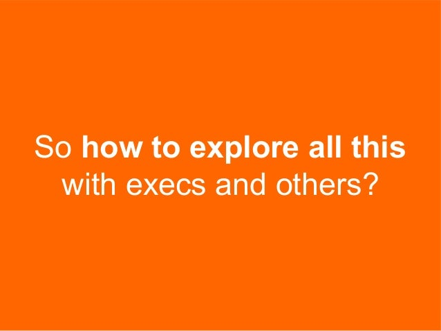 So how to explore all this with execs and others?