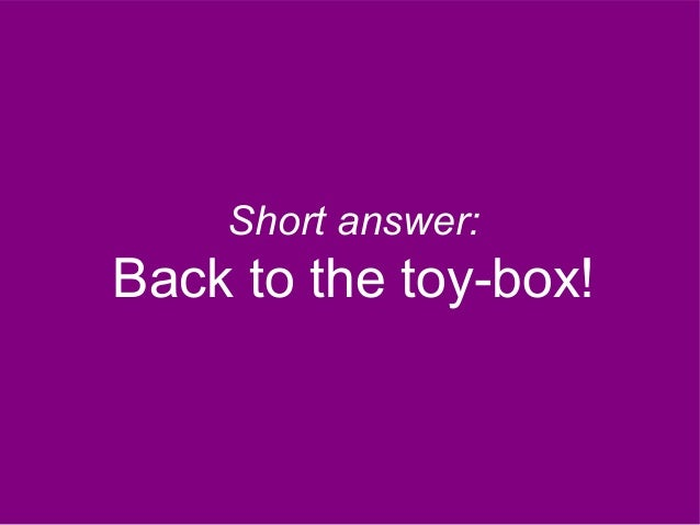Short answer: Back to the toy-box!
