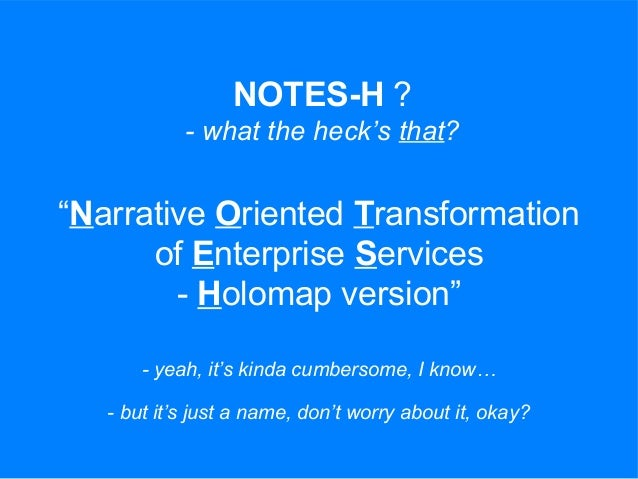 """NOTES-H ? - what the heck's that? """"Narrative Oriented Transformation of Enterprise Services - Holomap version"""" - yeah, it'..."""
