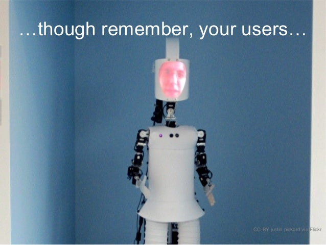 …though remember, your users… CC-BY justin pickard via Flickr