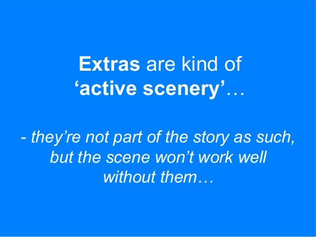 Extras are kind of 'active scenery'… - they're not part of the story as such, but the scene won't work well without them…